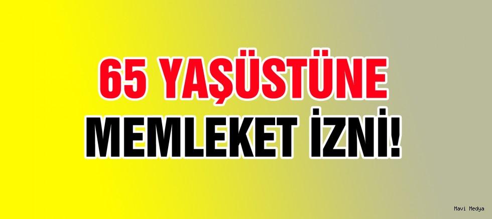 65 YAŞ ÜSTÜ MEMLEKETİNE GİDEBİLİR!