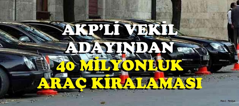 AKP'li vekil adayından 40 milyon liraya araç kiralanmış