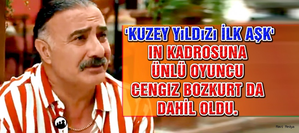Cengiz Bozkurt 'Kuzey Yıldızı İlk Aşk'ta!