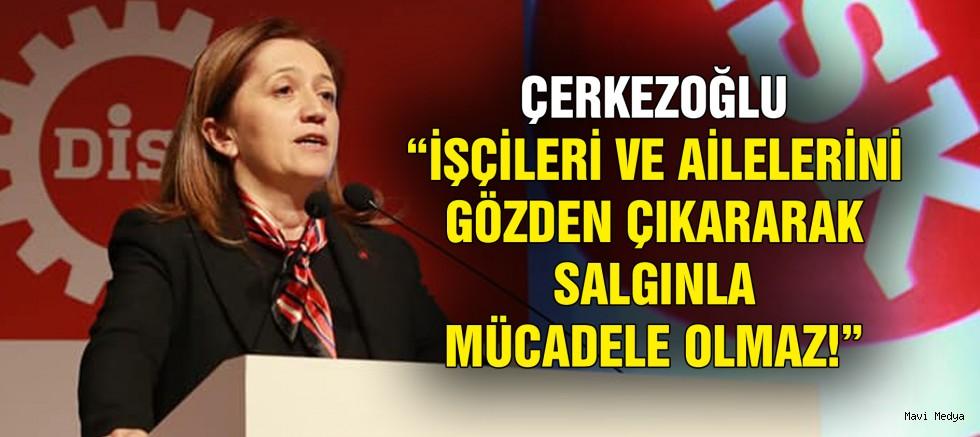 """ÇERKEZOĞLU """"İŞÇİLERİ VE AİLELERİNİ GÖZDEN ÇIKARARAK SALGINLA MÜCADELE OLMAZ!"""""""