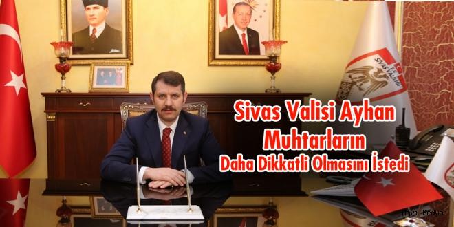 Sivas Valisi Ayhan, Muhtarların Daha Dikkatli Olmasını İstedi